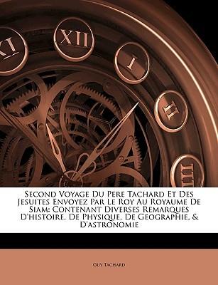 Second Voyage Du Pere Tachard Et Des Jesuites Envoyez Par Le Roy Au Royaume de Siam: Contenant Diverses Remarques DHistoire, de Physique, de Geograph Guy Tachard