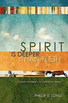 Spirit Is Deeper Than Flesh: Traces of Eternity in a Physical World Philip E. Long