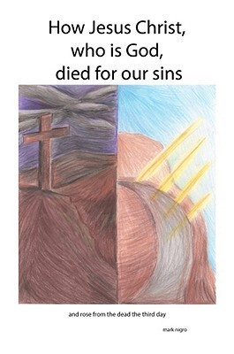 How Jesus Christ, Who Is God, Died for Our Sins  by  Mark Nigro