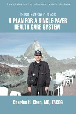 A Plan for a Single-Payer Health Care System: The Best Health Care in the World  by  Charles H. Chen