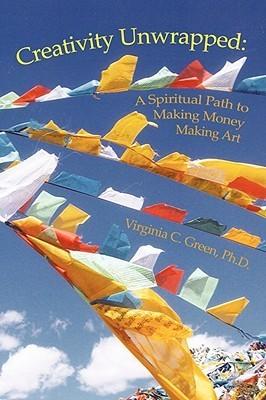 Creativity Unwrapped: A Spiritual Path to Making Money Making Art  by  Virginia C. Green