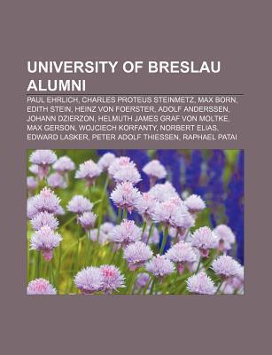 University of Breslau Alumni: Paul Ehrlich, Charles Proteus Steinmetz, Max Born, Edith Stein, Heinz Von Foerster, Adolf Anderssen  by  Source Wikipedia