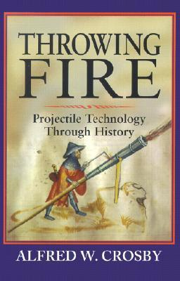 Throwing Fire: Projectile Technology Through History Alfred W. Crosby