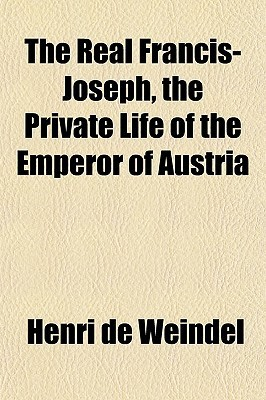 The Real Francis-Joseph, the Private Life of the Emperor of Austria Henri de Weindel