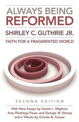 Always Being Reformed: Faith for a Fragmented World  by  Shirley C. Guthrie Jr.