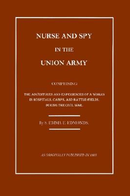 Nurse And Spy In The Union Army: The Adventures And Experiences Of A Woman In The Hospitals, Camps, And Battlefields  by  Sarah Emma Edmonds