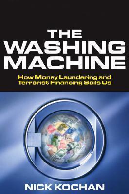 The Washing Machine: How Money Laundering and Terrorist Financing Soils Us  by  Nick Kochan