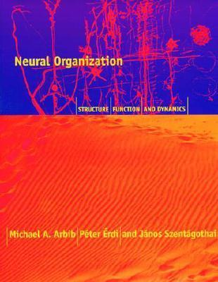 Neural Organization: Structure, Function, and Dynamics Michael A. Arbib