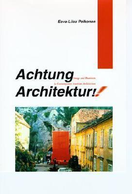 Achtung Architektur!: Image and Phantasm in Contemporary Austrian Architecture Eeva-Liisa Pelkonen