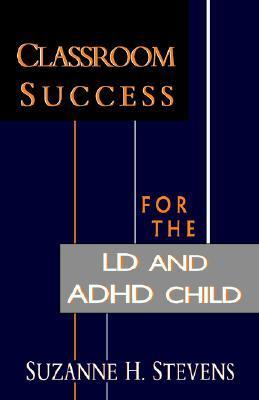 Classroom Success for the LD and ADHD Child  by  Suzanne H. Stevens