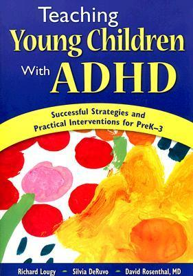 teaching Young Children with ADHD: Successful Strategies and Practical Interventions for PreK-3 Richard A. Lougy