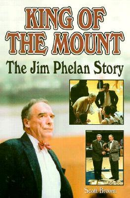 King of the Mount: The Jim Phelan Story  by  Scott T. Brown