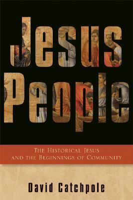 Jesus People: The Historical Jesus and the Beginnings of Community David Catchpole