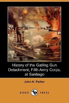 History of the Gatling Gun Detachment, Fifth Army Corps, at Santiago With a Few Unvarnished Truths Concerning that Expedition John Henry  Parker