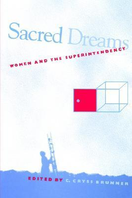 Sacred Dreams: Women and the Superintendency C. Cryss Brunner