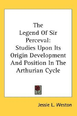 The Legend of Sir Perceval: Studies Upon Its Origin Development and Position in the Arthurian Cycle  by  Jessie Laidlay Weston