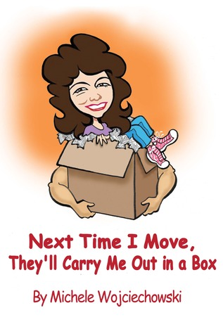 Next Time I Move, Theyll Carry Me Out in a Box  by  Michele Wojciechowski