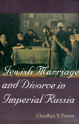 Jewish Marriage and Divorce in Imperial Russia (Tauber Institute for the Study of European Jewry Series)  by  ChaeRan Y. Freeze