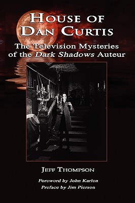 House of Dan Curtis: The Television Mysteries of the Dark Shadows Auteur  by  Jeff Thompson