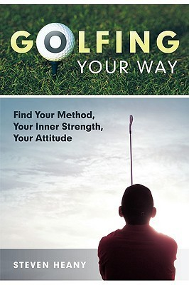 Golfing Your Way: Find Your Method, Your Inner Strengh, Your Attitude  by  Steven Heany
