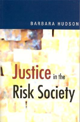 Justice in the Risk Society: Challenging and Re-Affirming Justice in Late Modernity Barbara Hudson