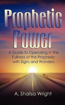 Prophetic Power: A Guide to Operating in the Fullness of the Prophetic with Signs and Wonders  by  A. Shalisa Wright