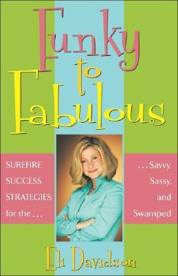 Funky to Fabulous: Surefire Success Strategies for the Savvy, Sassy, and Swamped  by  Eli Davidson