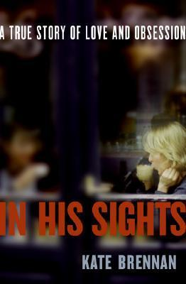 In His Sights: A True Story of Love and Obsession  by  Kate Brennan