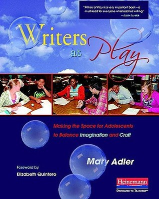 Writers at Play: Making the Space for Adolescents to Balance Imagination and Craft Mary Adler