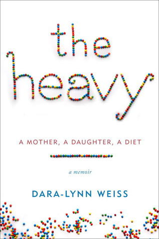 The Heavy: A Mother, A Daughter, A Diet--A Memoir  by  Dara-Lynn Weiss