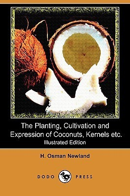 The Planting, Cultivation and Expression of Coconuts, Kernels, Cacao and Edible Vegetable Oils and Seeds of Commerce (Illustrated Edition) H. Osman Newland