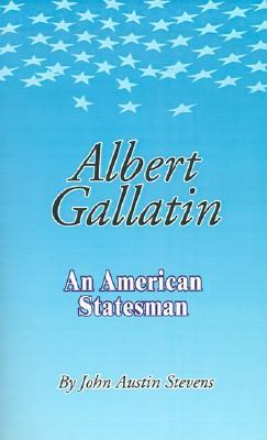 Albert Gallatin: An American Statesmen John Austin Stevens
