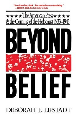 Beyond Belief: The American Press And The Coming Of The Holocaust, 1933- 1945  by  Deborah E. Lipstadt