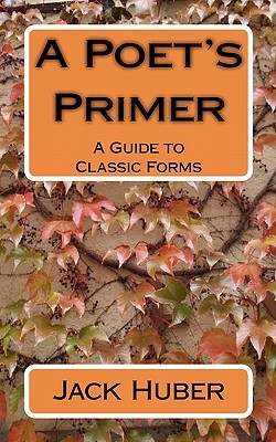 A Poets Primer: A Guide to Classic Forms Jack Huber