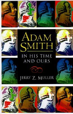 Adam Smith in His Time and Ours: Designing the Decent Society  by  Jerry Z. Muller