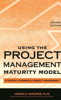 Using the Project Management Maturity Model: Strategic Planning for Project Management Harold R. Kerzner