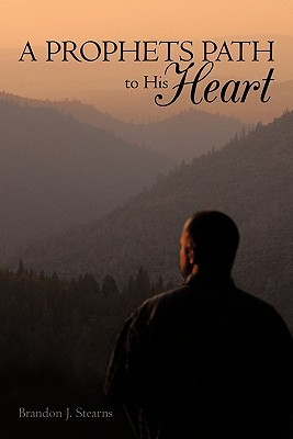 A Prophets Path to His Heart  by  Brandon J. Stearns