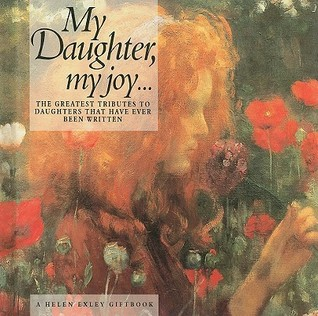 My Daughter My Joy...: The Greatest Tributes to Daughters That Have Ever Been Written Helen Exley