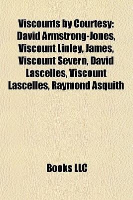 Viscounts  by  Courtesy: David Armstrong-Jones, Viscount Linley, James, Viscount Severn, David Lascelles, Viscount Lascelles, Raymond Asquith by Books LLC