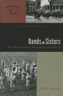 Bands of Sisters: U.S. Womens Military Bands During World War II  by  Jill M. Sullivan