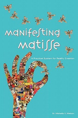 Manifesting Matisse: A Practical System for Reality Creation Michelle K. Nielsen