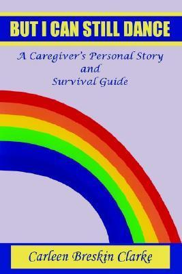 But I Can Still Dance: A Caregivers Personal Story and Survival Guide  by  Carleen B Clarke