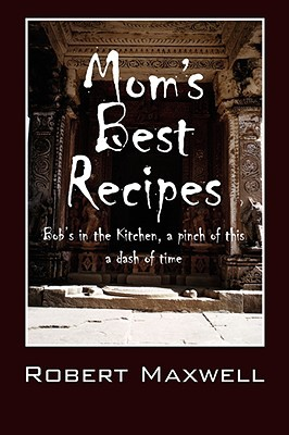 Moms Best Recipes: Bobs in the Kitchen, a Pinch of This a Dash of Time  by  Robert Maxwell
