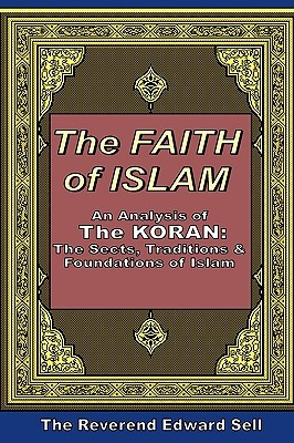The Faith of Islam: An Analysis of the Koran: The Sects, Traditions & Foundations of Islam Edward Sell