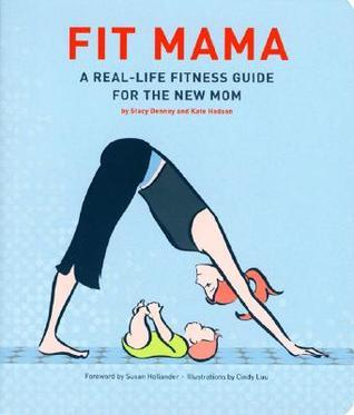 Fit Mama: A Real-Life Fitness Guide for the New Mom Stacy Denney