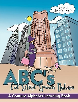 ABCs for Silver Spoon Babies: A Couture Alphabet Learning Book Jennifer Smyth