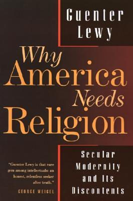 Why America Needs Religion: Secular Modernity and Its Discontents  by  Guenter Lewy
