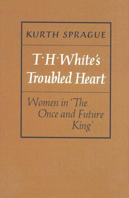 T.H. Whites Troubled Heart: Women in the Once and Future King  by  Kurth Sprague