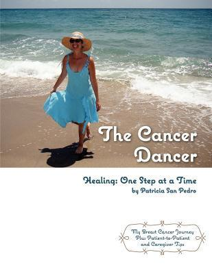 The Cancer Dancer: Healing: One Step at a Time Patricia San Pedro