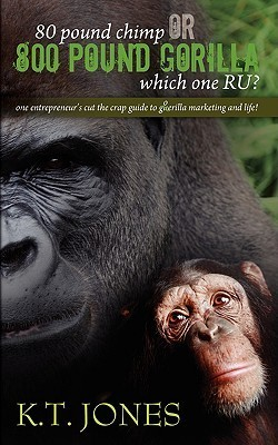 80 Pound Chimp or 800 Pound Gorilla Which One R U ?: One Entrepreneurs Cut the Crap Guide to Gorilla Marketing and Life! K.T. Jones